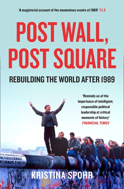 Post Wall, Post Square: Rebuilding the World after 1989 - Kristina Spohr