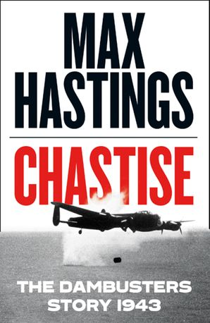 Chastise: The Dambusters Story 1943 Hardcover  by Sir Max Hastings
