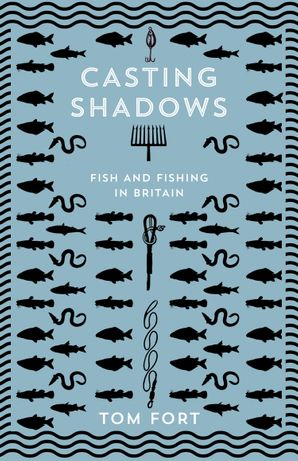 Casting Shadows: Lost Worlds of Fishing in Britain Hardcover  by Tom Fort