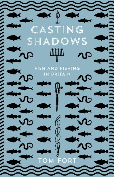 Casting Shadows: Fish and Fishing in Britain - Tom Fort