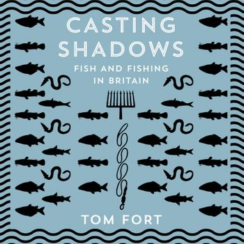 Casting Shadows: Fish and Fishing in Britain - Tom Fort, Read by Paul Hilliar