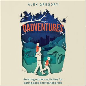 Dadventures: Amazing Outdoor Adventures for Daring Dads and Fearless Kids  Unabridged edition by No Author