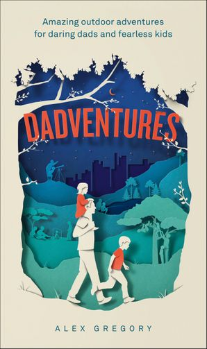 Dadventures: Amazing Outdoor Adventures for Daring Dads and Fearless Kids eBook  by Alex Gregory