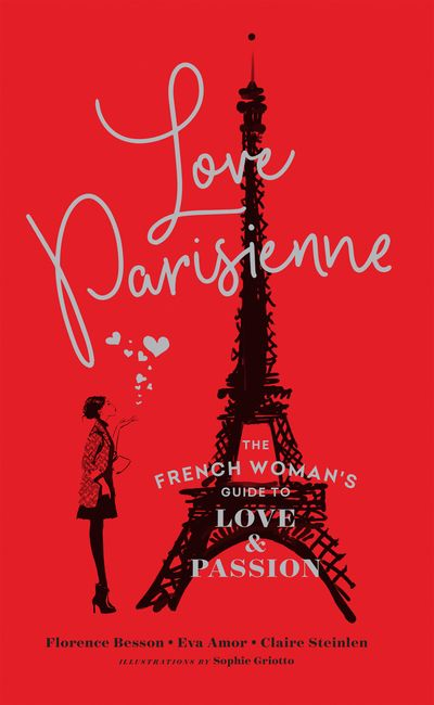 Love Parisienne: The French Woman's Guide to Love and Passion - Florence Besson, Eva Amor and Claire Steinlen