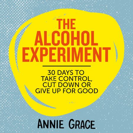 The Alcohol Experiment: how to take control of your drinking and enjoy being sober for good - Annie Grace, Read by Annie Grace