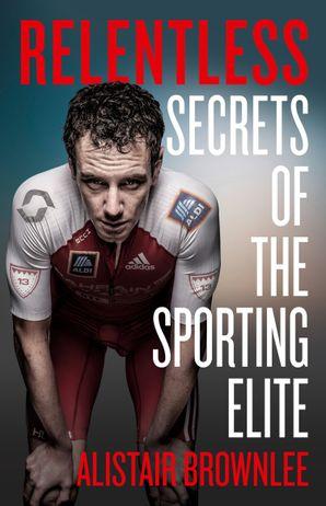 Relentless: Secrets of the Sporting Elite Hardcover  by Alistair Brownlee