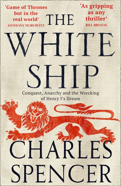 The White Ship: Conquest, Anarchy and the Wrecking of Henry I's Dream - Charles Spencer