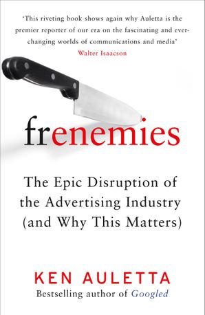 Frenemies: The Epic Disruption of the Advertising Industry (and Why This Matters) eBook  by Ken Auletta