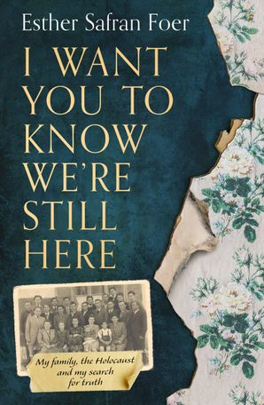 I Want You to Know We're Still Here: My family, the Holocaust and my search for truth Hardcover  by Esther Safran Foer