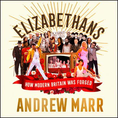 Elizabethans: How Modern Britain Was Forged - Andrew Marr, Read by Raj Ghatak