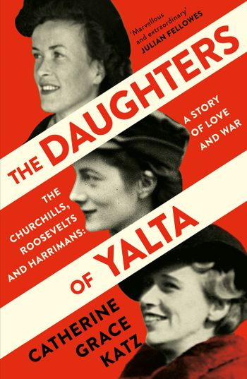 The Daughters of Yalta: The Churchills, Roosevelts and Harrimans – A Story of Love and War - Catherine Grace Katz