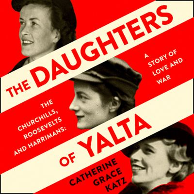 The Daughters of Yalta: The Churchills, Roosevelts and Harrimans – A Story of Love and War - Catherine Grace Katz, Read by Christine Rendel
