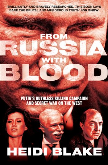From Russia with Blood: Putin's Ruthless Killing Campaign and Secret War on the West - Heidi Blake