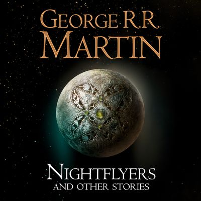 Nightflyers and Other Stories - George R. R. Martin, Read by Mike Grady