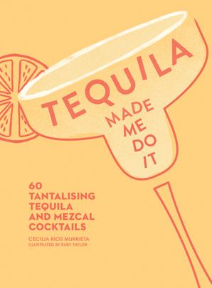 Tequila Made Me Do It: 60 Tantalising Tequila and Mezcal Cocktails Hardcover  by Cecilia Rios Murrieta