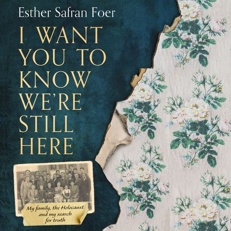 I Want You to Know We're Still Here: My family, the Holocaust and my search for truth - Esther Safran Foer, Read by Esther Safran Foer and Ellen Archer