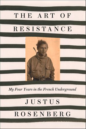 The Art of Resistance: My Four Years in the French Underground Hardcover  by Justus Rosenberg