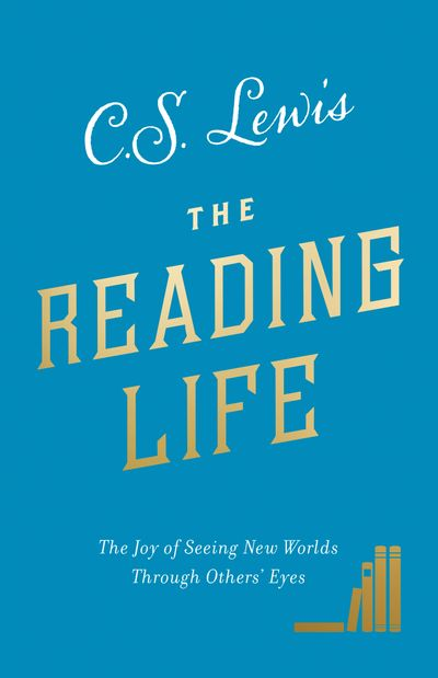 The Reading Life: The Joy of Seeing New Worlds Through Others' Eyes - C. S. Lewis