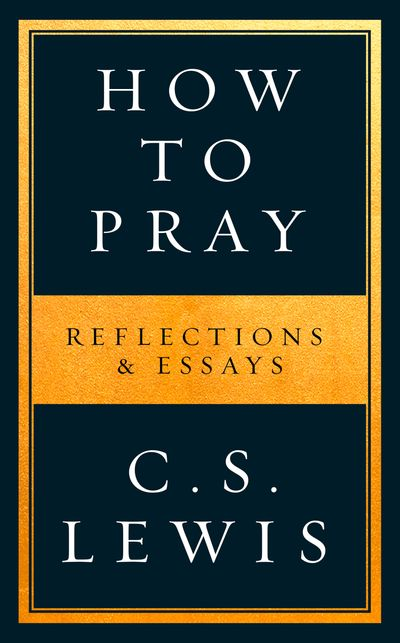 How to Pray: Reflections & Essays - C. S. Lewis