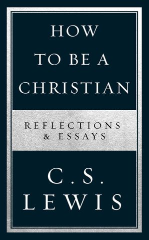 How to Be a Christian: Reflections & Essays Paperback  by Clive Staples Lewis