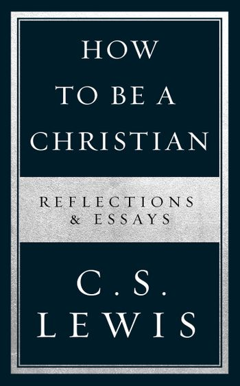 How to Be a Christian: Reflections & Essays - C. S. Lewis