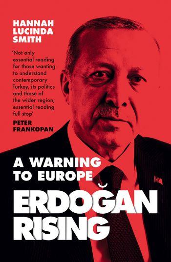Erdogan Rising: A Warning to Europe - Hannah Lucinda Smith