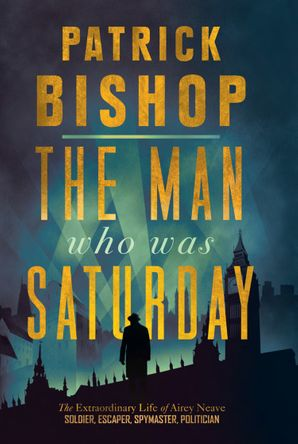 The Man Who Was Saturday: The Extraordinary Life of Airey Neave Hardcover  by Patrick Bishop