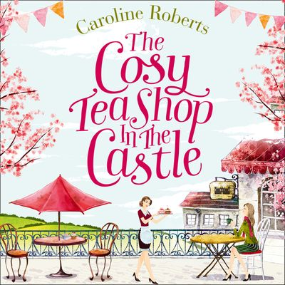 The Cosy Teashop in the Castle - Caroline Roberts, Read by Eloise Secker