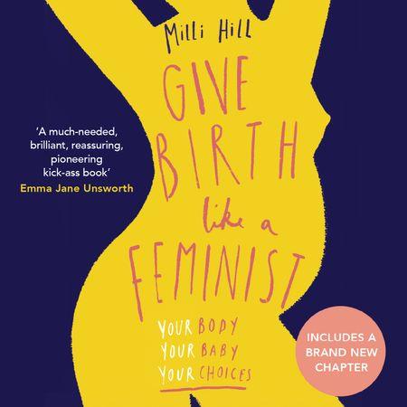 Give Birth Like a Feminist - Milli Hill, Read by Milli Hill