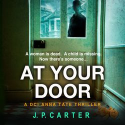 At Your Door (A DCI Anna Tate Crime Thriller, Book 2) - J. P. Carter, Reader to be announced