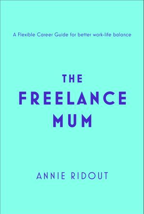 The Freelance Mum: A flexible career guide for better work-life balance eBook  by Annie Ridout