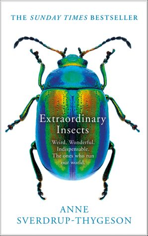 Extraordinary Insects: Weird. Wonderful. Indispensable. The ones who run our world. Hardcover  by Anne Sverdrup-Thygeson