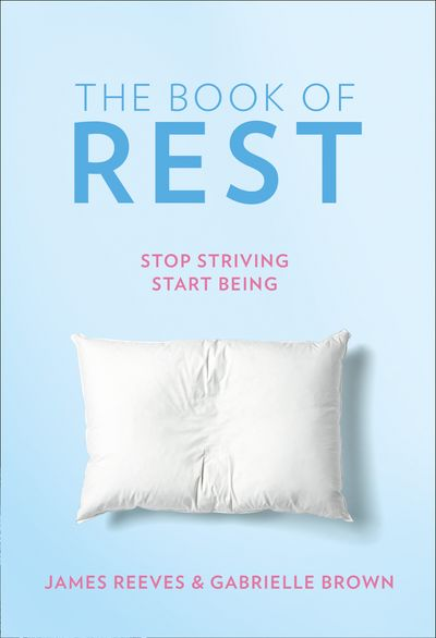 The Book of Rest: Stop Striving. Start Being. - James Reeves and Gabrielle Brown