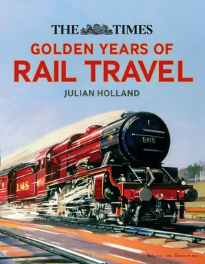 The Times Golden Years of Rail Travel Hardcover  by Julian Holland