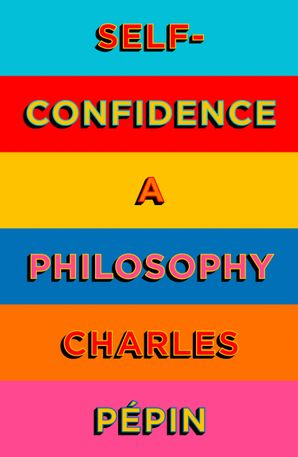 Self-Confidence: A Philosophy Hardcover  by Charles Pepin