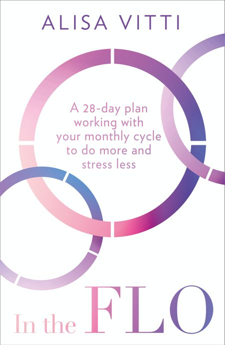 In the FLO: A 28-day plan working with your monthly cycle to do more and stress less - Alisa Vitti