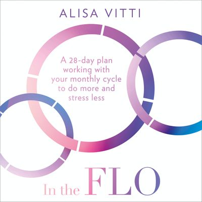In the FLO: A 28-day plan working with your monthly cycle to do more and stress less - Alisa Vitti, Read by Alisa Vitti
