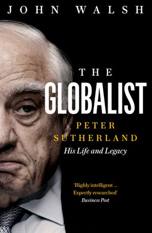 The Globalist: Peter Sutherland – His Life and Legacy eBook  by John Walsh