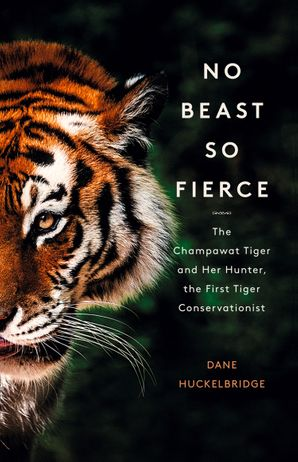 No Beast So Fierce: The Champawat Tiger and Her Hunter, the First Tiger Conservationist Paperback  by Dane Huckelbridge