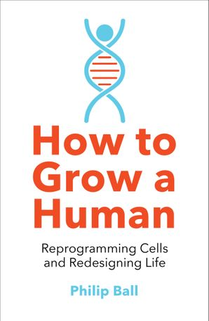 How to Grow a Human: Reprogramming Cells and Redesigning Life Paperback  by Philip Ball