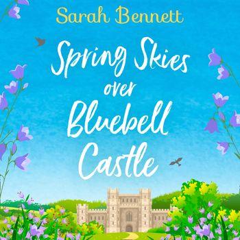 Spring Skies Over Bluebell Castle (Bluebell Castle, Book 1) - Sarah Bennett, Read by Rachel Bavidge