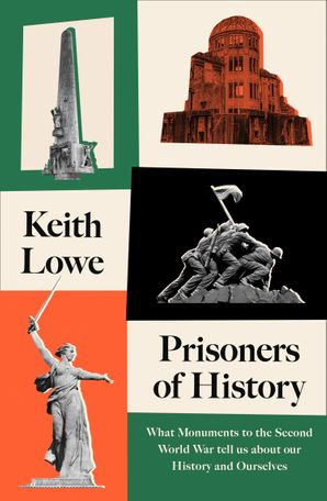 Prisoners of History: What Monuments to the Second World War Tell Us About Our History and Ourselves Hardcover  by Keith Lowe