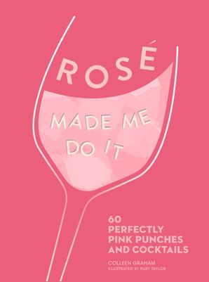 ROSÉ MADE ME DO IT: 60 perfectly pink punches and cocktails Hardcover  by Colleen Graham