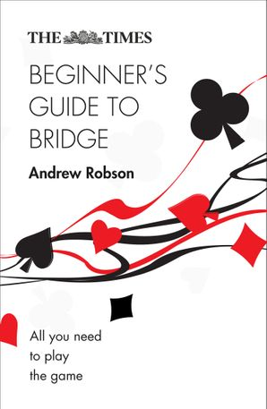 The Times Beginner's Guide to Bridge: All you need to play the game Paperback Second edition by Andrew Robson