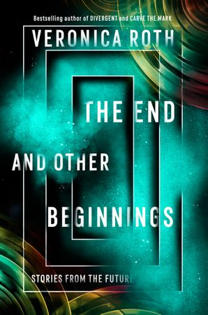 The End and Other Beginnings: Stories from the Future Hardcover  by Veronica Roth