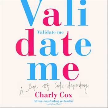 Validate Me: A life of code-dependency - Charly Cox, Read by Charly Cox and Elizabeth Day, Foreword by Elizabeth Day