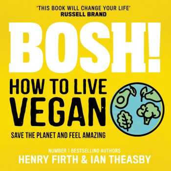 BOSH! How to Live Vegan - Henry Firth and Ian Theasby, Read by Henry Firth and Ian Theasby