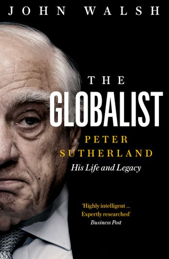 The Globalist: Peter Sutherland – His Life and Legacy - John Walsh