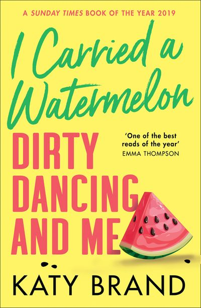 I Carried a Watermelon: Dirty Dancing and Me - Katy Brand