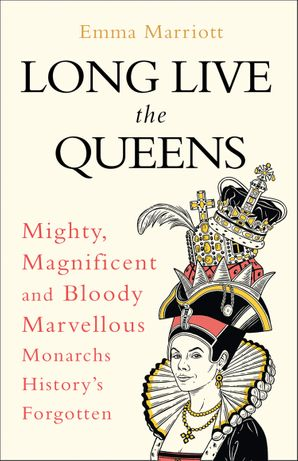 Long Live the Queens: Mighty, Magnificent and Bloody Marvellous Monarchs History's Forgotten Hardcover  by Emma Marriott